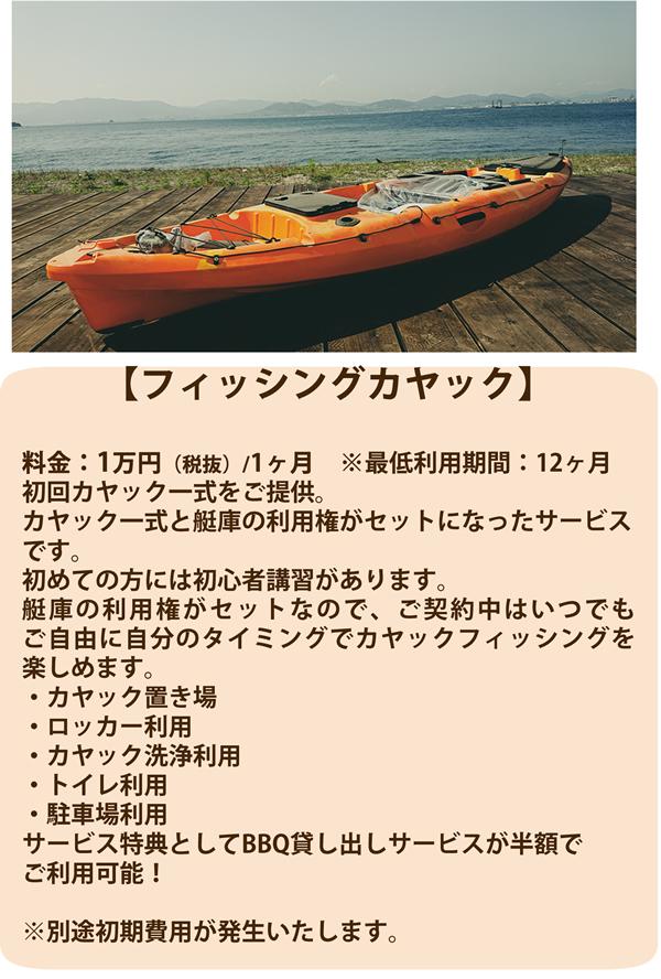 【フィッシングカヤック】 料金:1万円(税抜)/1ヶ月 ※最低利用期間:12ヶ月初回カヤック一式をご提供。カヤック一式と艇庫の利用権がセットになったサービスです。初めての方には初心者講習があります。艇庫の利用権がセットなので、ご契約中はいつでもご自由に自分のタイミングでカヤックフィッシングを楽しめます。・カヤック置き場・ロッカー利用・カヤック洗浄利用・トイレ利用・駐車場利用サービス特典としてBBQ貸し出しサービスが半額でご利用可能!※別途初期費用が発生いたします。